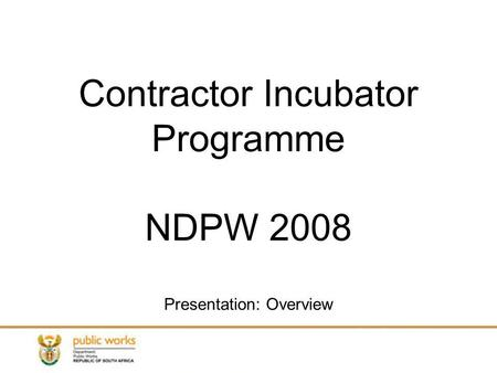 Contractor Incubator Programme NDPW 2008 Presentation: Overview.