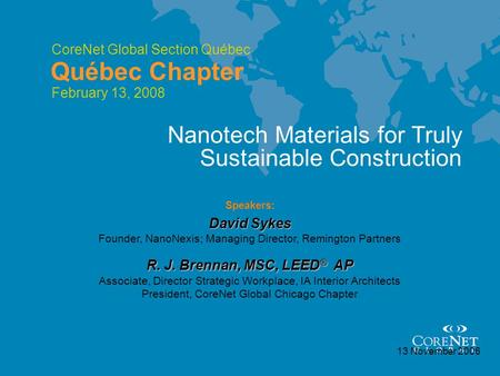 CoreNet Global Section Québec Québec Chapter 13 November 2006 Speakers: David Sykes Nanotech Materials for Truly Sustainable Construction Founder, NanoNexis;