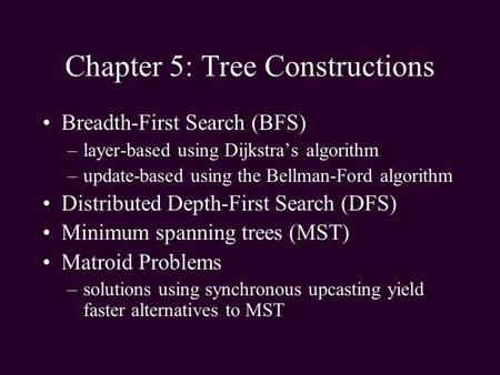 Chapter 5: Tree Constructions Breadth-First Search (BFS) –layer-based using Dijkstras algorithm –update-based using the Bellman-Ford algorithm Distributed.