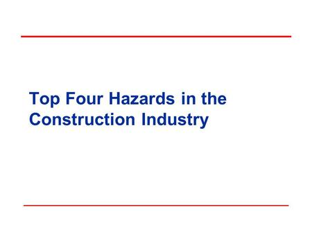 Top Four Hazards in the Construction Industry Objectives In this course, we will discuss the Top 4 Hazards in the Construction Industry: Falls Electrical.