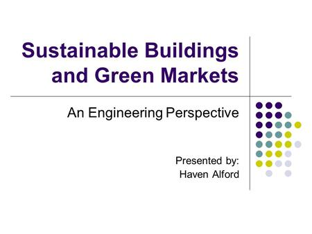 Sustainable Buildings and Green Markets An Engineering Perspective Presented by: Haven Alford.