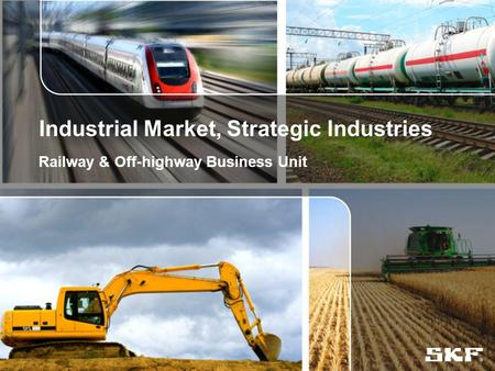© SKF Group Industrial Market, Strategic Industries Railway & Off-highway Business Unit.