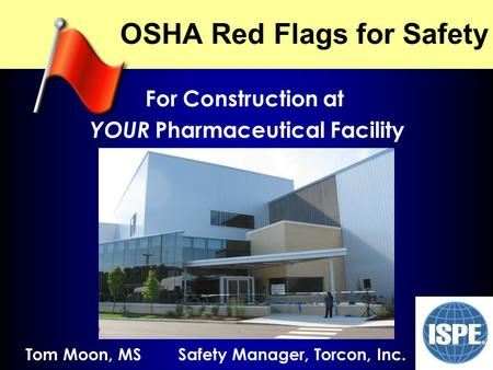 NJ ISPE 2009 OSHA Red Flags for Safety For Construction at YOUR Pharmaceutical Facility Tom Moon, MS Safety Manager, Torcon, Inc.