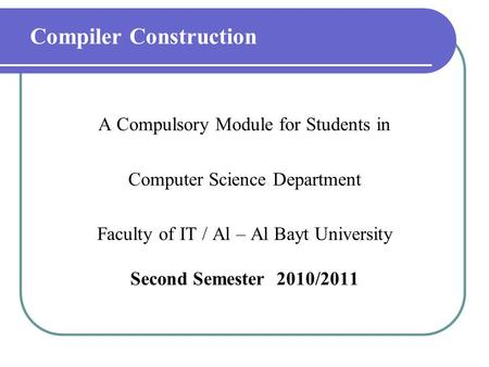 Compiler Construction A Compulsory Module for Students in Computer Science Department Faculty of IT / Al – Al Bayt University Second Semester 2010/2011.