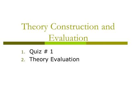 Theory Construction and Evaluation 1. Quiz # 1 2. Theory Evaluation.
