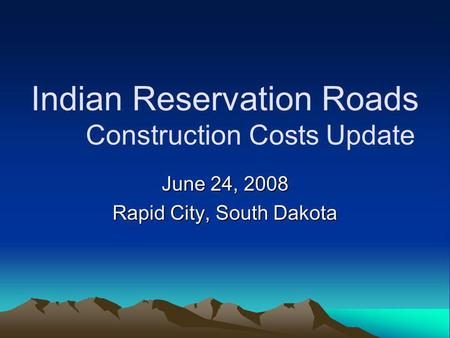 Indian Reservation Roads Construction Costs Update June 24, 2008 Rapid City, South Dakota.