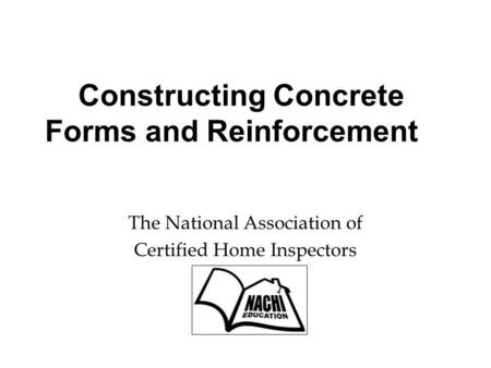 Constructing Concrete Forms and Reinforcement The National Association of Certified Home Inspectors.