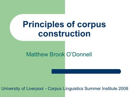 Principles of corpus construction Matthew Brook ODonnell University of Liverpool - Corpus Linguistics Summer Institute 2008.