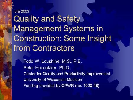 IJIE 2003 Quality and Safety Management Systems in Construction: Some Insight from Contractors Todd W. Loushine, M.S., P.E. Peter Hoonakker, Ph.D. Center.