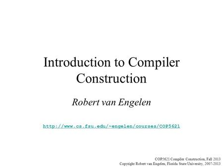 Introduction to Compiler Construction Robert van Engelen  COP5621 Compiler Construction, Fall 2013 Copyright.