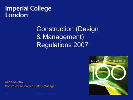 © Imperial College LondonPage 1 Construction (Design & Management) Regulations 2007 Denis Murphy Construction Health & Safety Manager.