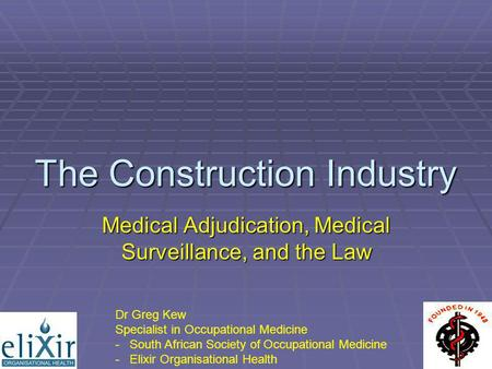 The Construction Industry Medical Adjudication, Medical Surveillance, and the Law Dr Greg Kew Specialist in Occupational Medicine - South African Society.