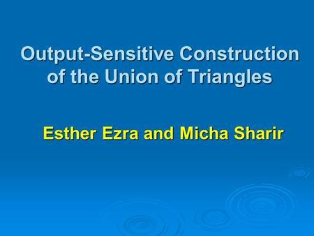 Output-Sensitive Construction of the Union of Triangles Esther Ezra and Micha Sharir.