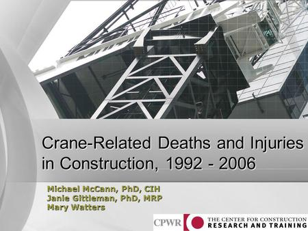 Crane-Related Deaths and Injuries in Construction, 1992 - 2006 Michael McCann, PhD, CIH Janie Gittleman, PhD, MRP Mary Watters.