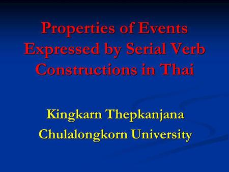 Properties of Events Expressed by Serial Verb Constructions in Thai Kingkarn Thepkanjana Chulalongkorn University.