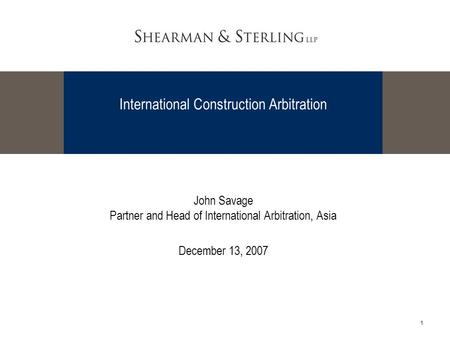 1 International Construction Arbitration John Savage Partner and Head of International Arbitration, Asia December 13, 2007.