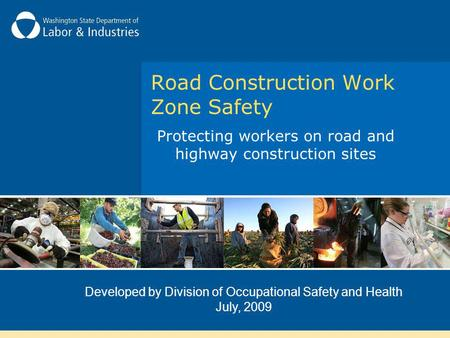 Protecting workers on road and highway construction sites Developed by Division of Occupational Safety and Health July, 2009 Road Construction Work Zone.