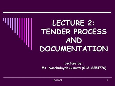 LOC1/AC21 LECTURE 2: TENDER PROCESS AND DOCUMENTATION Lecture by: Ms. Noorhidayah Sunarti (012-6254776)
