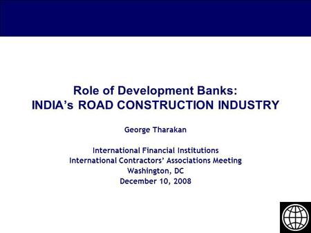 Role of Development Banks: INDIAs ROAD CONSTRUCTION INDUSTRY George Tharakan International Financial Institutions International Contractors Associations.