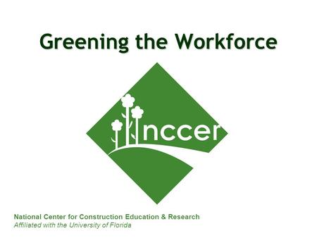 National Center for Construction Education & Research Affiliated with the University of Florida Greening the Workforce.