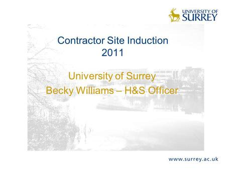 University of Surrey Becky Williams – H&S Officer Contractor Site Induction 2011.