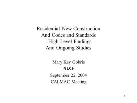 1 Residential New Construction And Codes and Standards High Level Findings And Ongoing Studies Mary Kay Gobris PG&E September 22, 2004 CALMAC Meeting.