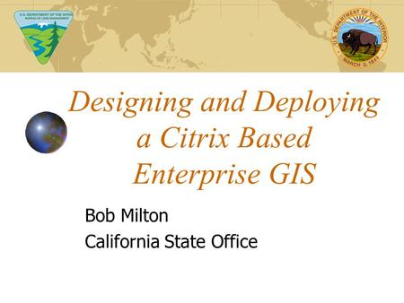 Designing and Deploying a Citrix Based Enterprise GIS Bob Milton California State Office.