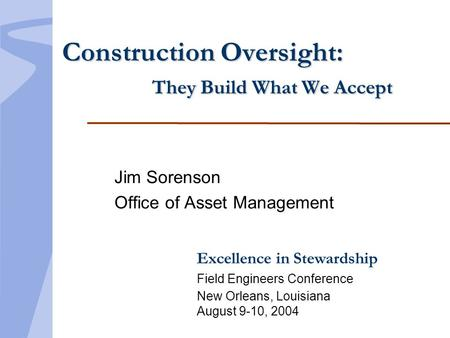 Excellence in Stewardship Field Engineers Conference New Orleans, Louisiana August 9-10, 2004 Construction Oversight: They Build What We Accept Jim Sorenson.