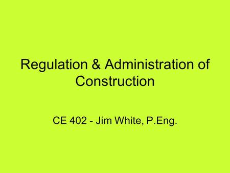 Regulation & Administration of Construction CE 402 - Jim White, P.Eng.