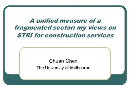 A unified measure of a fragmented sector: my views on STRI for construction services Chuan Chen The University of Melbourne.