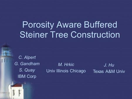 Porosity Aware Buffered Steiner Tree Construction C. Alpert G. Gandham S. Quay IBM Corp M. Hrkic Univ Illinois Chicago J. Hu Texas A&M Univ.