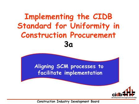 Construction Industry Development Board development through partnership Implementing the CIDB Standard for Uniformity in Construction Procurement 3a Aligning.