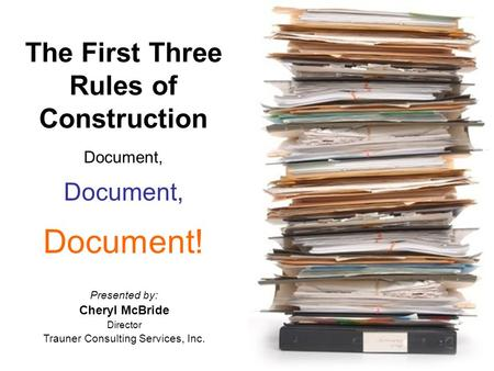 The First Three Rules of Construction Document, Document! Presented by: Cheryl McBride Director Trauner Consulting Services, Inc.