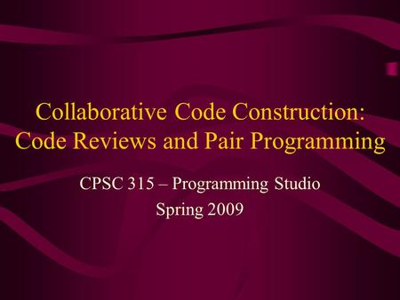 Collaborative Code Construction: Code Reviews and Pair Programming CPSC 315 – Programming Studio Spring 2009.