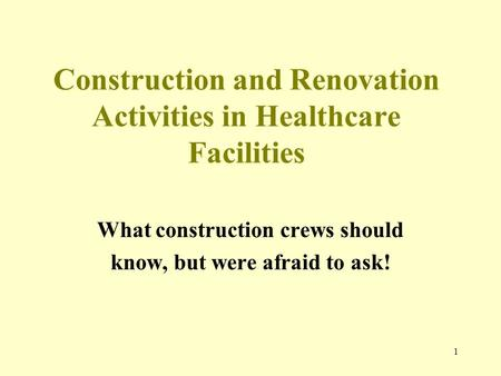 1 Construction and Renovation Activities in Healthcare Facilities What construction crews should know, but were afraid to ask!