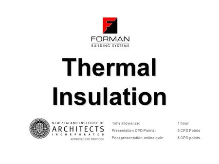 Thermal Insulation Time allowance: 1 hour Presentation CPD Points: 5 CPD Points Post presentation online quiz: 5 CPD points.