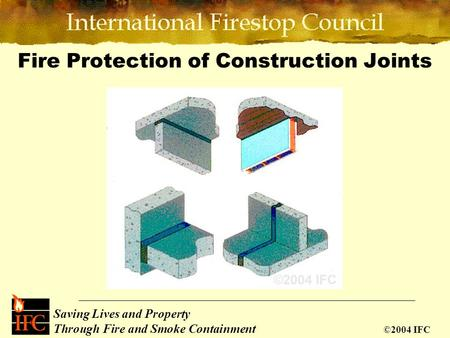 Saving Lives and Property Through Fire and Smoke Containment ©2004 IFC Fire Protection of Construction Joints.