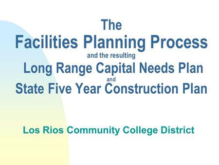 The Facilities Planning Process and the resulting Long Range Capital Needs Plan and State Five Year Construction Plan Los Rios Community College District.