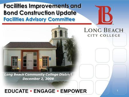 Facilities Improvements and Bond Construction Update Facilities Advisory Committee Long Beach Community College District December 2, 2008 EDUCATE ENGAGE.