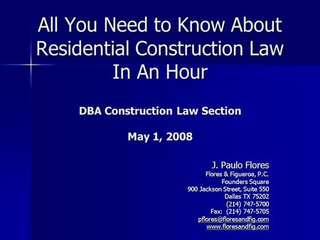 All You Need to Know About Residential Construction Law In An Hour DBA Construction Law Section May 1, 2008 J. Paulo Flores Flores & Figueroa, P.C. Founders.