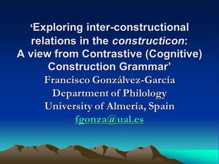Exploring inter-constructional relations in the constructicon: A view from Contrastive (Cognitive) Construction Grammar Francisco Gonzálvez-García Department.