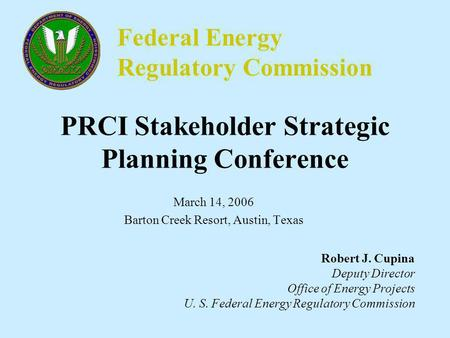 Federal Energy Regulatory Commission PRCI Stakeholder Strategic Planning Conference March 14, 2006 Barton Creek Resort, Austin, Texas Robert J. Cupina.
