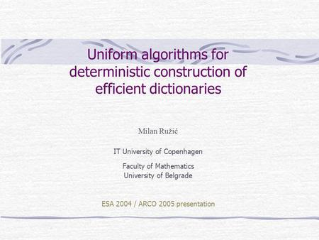 Uniform algorithms for deterministic construction of efficient dictionaries Milan Ružić IT University of Copenhagen Faculty of Mathematics University of.