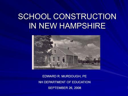 SCHOOL CONSTRUCTION IN NEW HAMPSHIRE EDWARD R. MURDOUGH, PE NH DEPARTMENT OF EDUCATION SEPTEMBER 26, 2008.