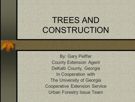 TREES AND CONSTRUCTION By: Gary Peiffer County Extension Agent DeKalb County, Georgia In Cooperation with The University of Georgia Cooperative Extension.