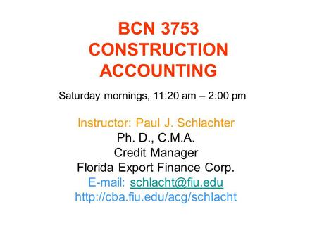 BCN 3753 CONSTRUCTION ACCOUNTING Instructor: Paul J. Schlachter Ph. D., C.M.A. Credit Manager Florida Export Finance Corp.