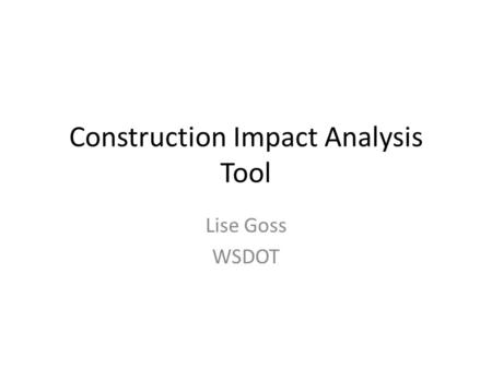 Construction Impact Analysis Tool Lise Goss WSDOT.