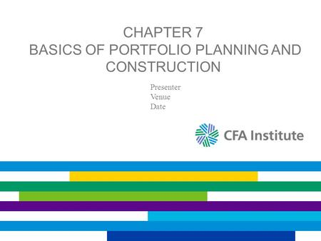 CHAPTER 7 BASICS OF PORTFOLIO PLANNING AND CONSTRUCTION Presenter Venue Date.