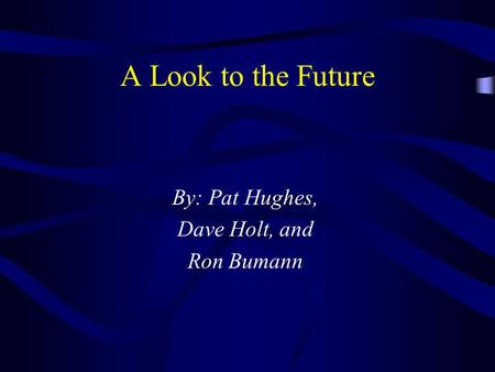A Look to the Future By: Pat Hughes, Dave Holt, and Ron Bumann.