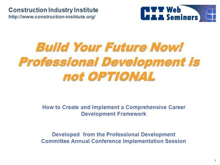 Construction Industry Institute  Build Your Future Now! Professional Development is not OPTIONAL How to Create and.